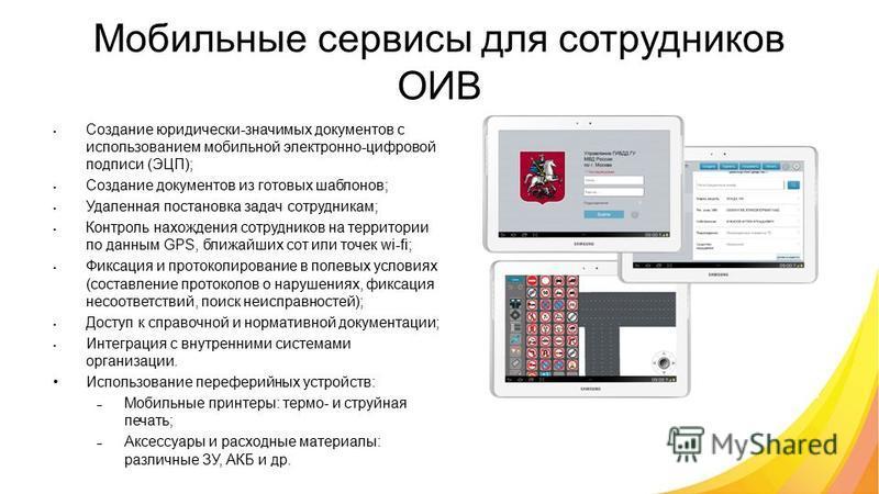 Мобильные сервисы для сотрудников ОИВ Создание юридически-значимых документов с использованием мобильной электронно-цифровой подписи (ЭЦП); Создание документов из готовых шаблонов; Удаленная постановка задач сотрудникам; Контроль нахождения сотрудник
