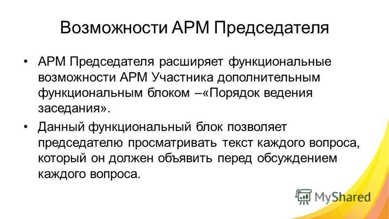 Возможности АРМ Председателя АРМ Председателя расширяет функциональные возможности АРМ Участника дополнительным функциональным блоком –«Порядок ведения заседания». Данный функциональный блок позволяет председателю просматривать текст каждого вопроса,