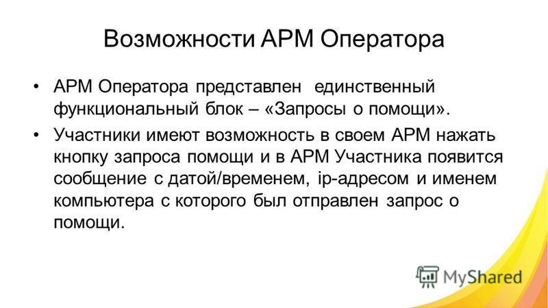 Возможности АРМ Оператора АРМ Оператора представлен единственный функциональный блок – «Запросы о помощи». Участники имеют возможность в своем АРМ нажать кнопку запроса помощи и в АРМ Участника появится сообщение с датой/временем, ip-адресом и именем