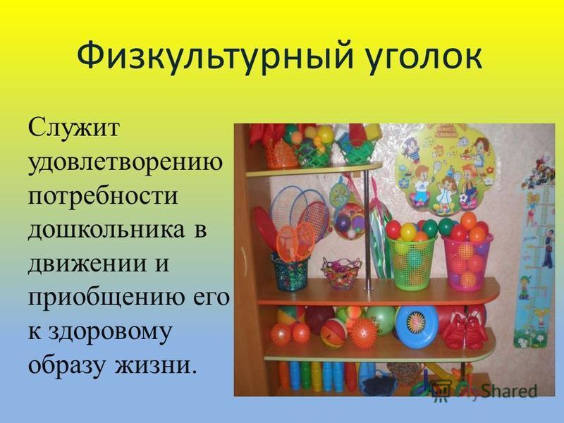 Физкультурный уголок Служит удовлетворению потребности дошкольника в движении и приобщению его к здоровому образу жизни.