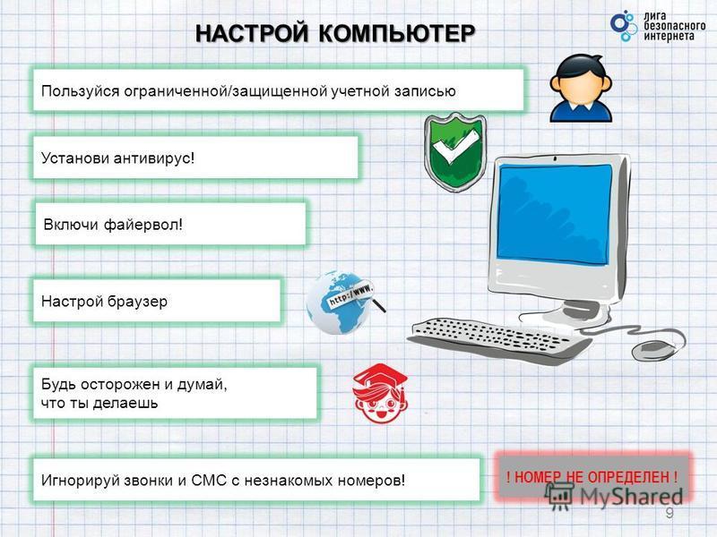 НАСТРОЙ КОМПЬЮТЕР 9 Пользуйся ограниченной/защищенной учетной записью Установи антивирус! Игнорируй звонки и СМС с незнакомых номеров! Включи файервол! Настрой браузер Будь осторожен и думай, что ты делаешь ! НОМЕР НЕ ОПРЕДЕЛЕН !