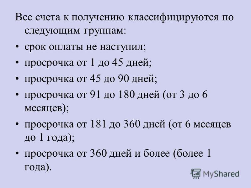 Все счета к получению классифицируются по следующим группам: срок оплаты не наступил; просрочка от 1 до 45 дней; просрочка от 45 до 90 дней; просрочка от 91 до 180 дней (от 3 до 6 месяцев); просрочка от 181 до 360 дней (от 6 месяцев до 1 года); проср