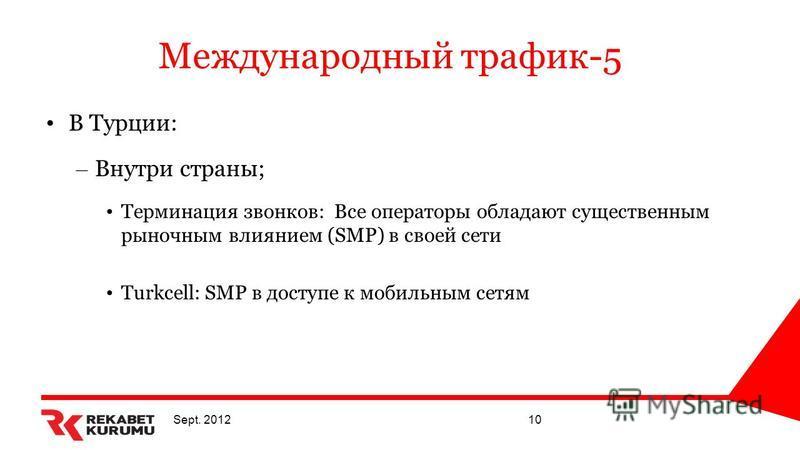 Sept. 201210 Международный трафик-5 В Турции: – Внутри страны; Терминация звонков: Все операторы обладают существенным рыночным влиянием (SMP) в своей сети Turkcell: SMP в доступе к мобильным сетям