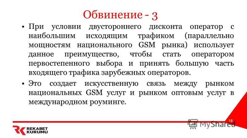 Обвинение - 3 При условии двустороннего дисконта оператор с наибольшим исходящим трафиком (параллельно мощностям национального GSM рынка) использует данное преимущество, чтобы стать оператором первостепенного выбора и принять большую часть входящего