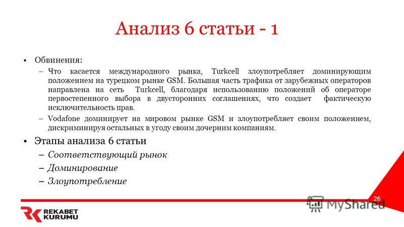Анализ 6 статьи - 1 Обвинения: –Что касается международного рынка, Turkcell злоупотребляет доминирующим положением на турецком рынке GSM. Большая часть трафика от зарубежных операторов направлена на сеть Turkcell, благодаря использованию положений об