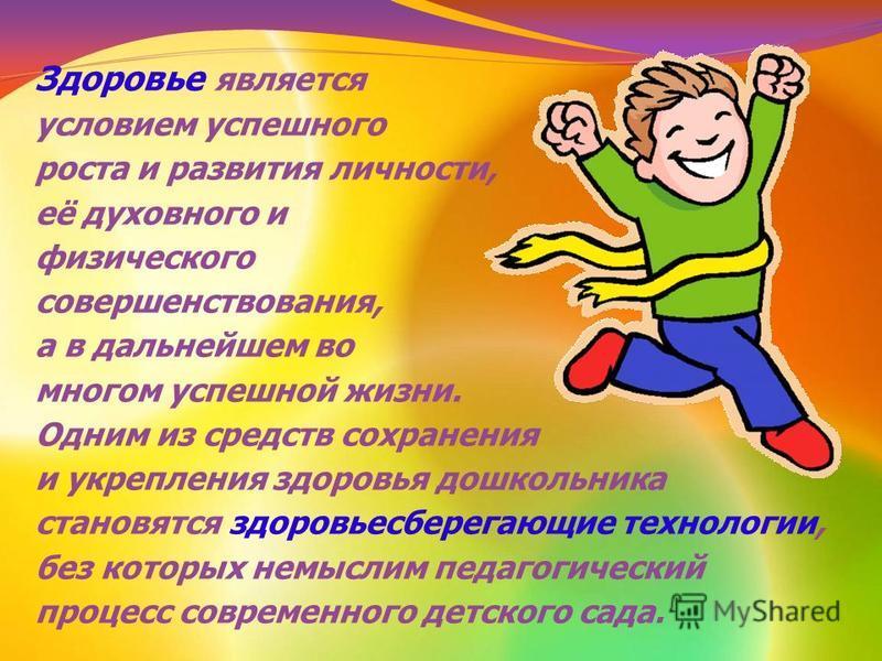 Здоровье является условием успешного роста и развития личности, её духовного и физического совершенствования, а в дальнейшем во многом успешной жизни. Одним из средств сохранения и укрепления здоровья дошкольника становятся здоровьесберегающие технол
