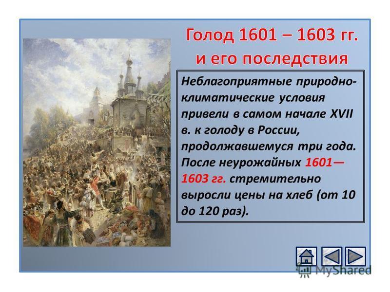 РОССИЯ В XVІ В. Неблагоприятные природно- климатические условия привели в самом начале XVII в. к голоду в России, продолжавшемуся три года. После неурожайных 1601 1603 гг. стремительно выросли цены на хлеб (от 10 до 120 раз).