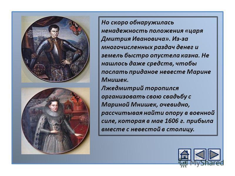 РОССИЯ В XVІ В. Но скоро обнаружилась ненадежность положения «царя Дмитрия Ивановича». Из-за многочисленных раздач денег и земель быстро опустела казна. Не нашлось даже средств, чтобы послать приданое невесте Марине Мнишек. Лжедмитрий торопился орган