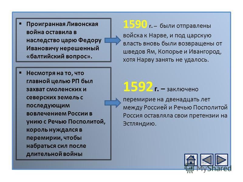 1592 г. – заключено перемирие на двенадцать лет между Россией и Речью Посполитой Россия оставляла свои претензии на Эстляндию. Проигранная Ливонская война оставила в наследство царю Федору Ивановичу нерешенный «балтийский вопрос». 1590 г. – были отпр