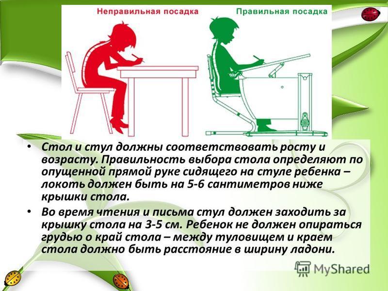 Стол и стул должны соответствовать росту и возрасту. Правильность выбора стола определяют по опущенной прямой руке сидящего на стуле ребенка – локоть должен быть на 5-6 сантиметров ниже крышки стола. Во время чтения и письма стул должен заходить за к