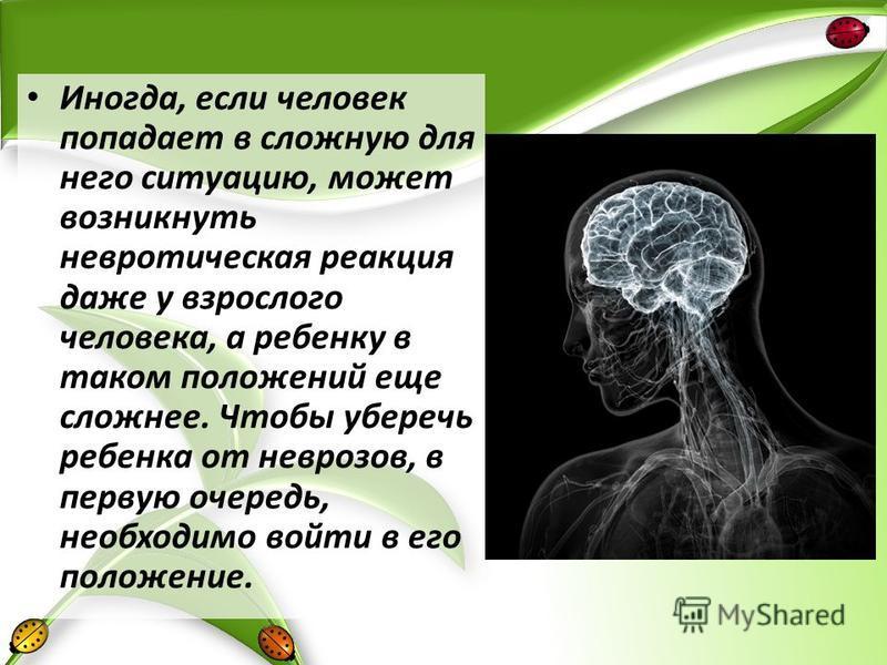 Иногда, если человек попадает в сложную для него ситуацию, может возникнуть невротическая реакция даже у взрослого человека, а ребенку в таком положений еще сложнее. Чтобы уберечь ребенка от неврозов, в первую очередь, необходимо войти в его положени