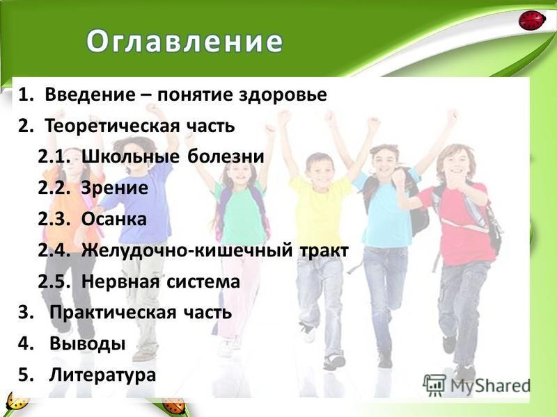 1. Введение – понятие здоровье 2. Теоретическая часть 2.1. Школьные болезни 2.2. Зрение 2.3. Осанка 2.4. Желудочно-кишечный тракт 2.5. Нервная система 3. Практическая часть 4. Выводы 5.Литература