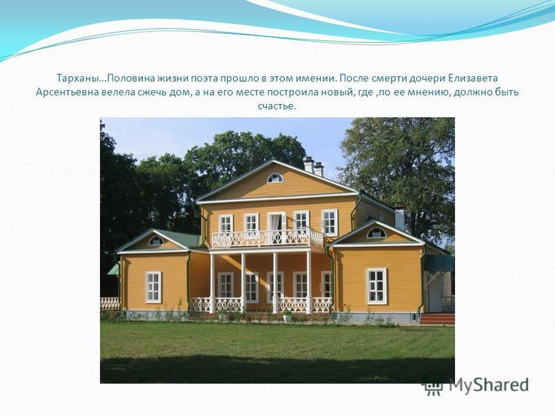 Тарханы…Половина жизни поэта прошло в этом имении. После смерти дочери Елизавета Арсентьевна велела сжечь дом, а на его месте построила новый, где,по ее мнению, должно быть счастье..