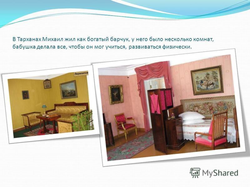 В Тарханах Михаил жил как богатый барчук, у него было несколько комнат, бабушка делала все, чтобы он мог учиться, развиваться физически.