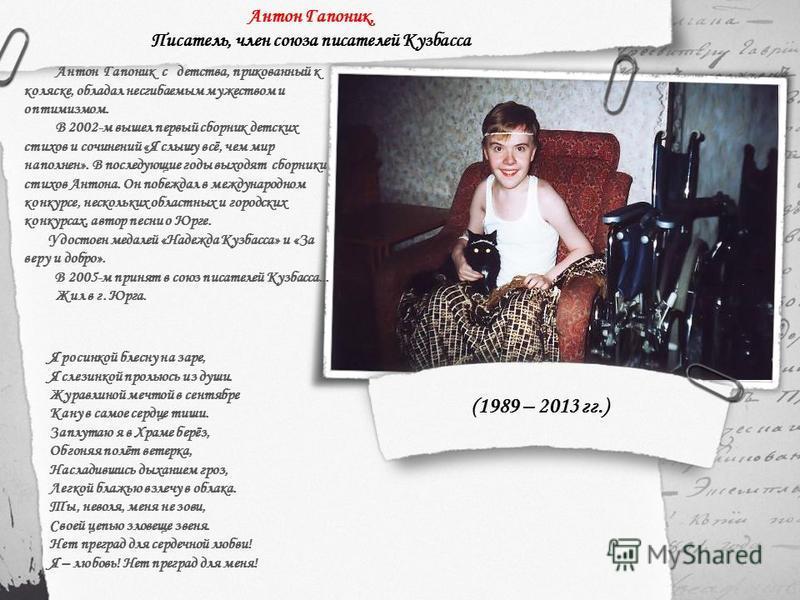 Антон Гапоник с детства, прикованный к коляске, обладал несгибаемым мужеством и оптимизмом. В 2002-м вышел первый сборник детских стихов и сочинений «Я слышу всё, чем мир наполнен». В последующие годы выходят сборники стихов Антона. Он побеждал в меж