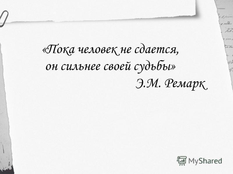 «Пока человек не сдается, он сильнее своей судьбы» Э.М. Ремарк