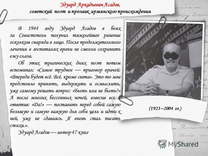 Эдуард Аркадьевич Асадов, советский поэт и прозаик армянского происхождения В 1944 году Эдуард Асадов в боях за Севастополь получил тяжелейшее ранение осколком снаряда в лицо. После продолжительного лечения в госпиталях врачи не смогли сохранить ему