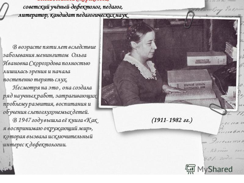 В возрасте пяти лет вследствие заболевания менингитом Ольга Ивановна Скороходова полностью лишилась зрения и начала постепенно терять слух. Несмотря на это, она создала ряд научных работ, затрагивающих проблему развития, воспитания и обучения слепогл