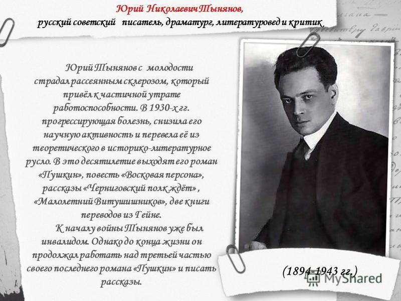 (1894-1943 гг.) Юрий Николаевич Тынянов, русский советский писатель, драматург, литературовед и критик Юрий Тынянов с молодости страдал рассеянным склерозом, который привёл к частичной утрате работоспособности. В 1930-х гг. прогрессирующая болезнь, с