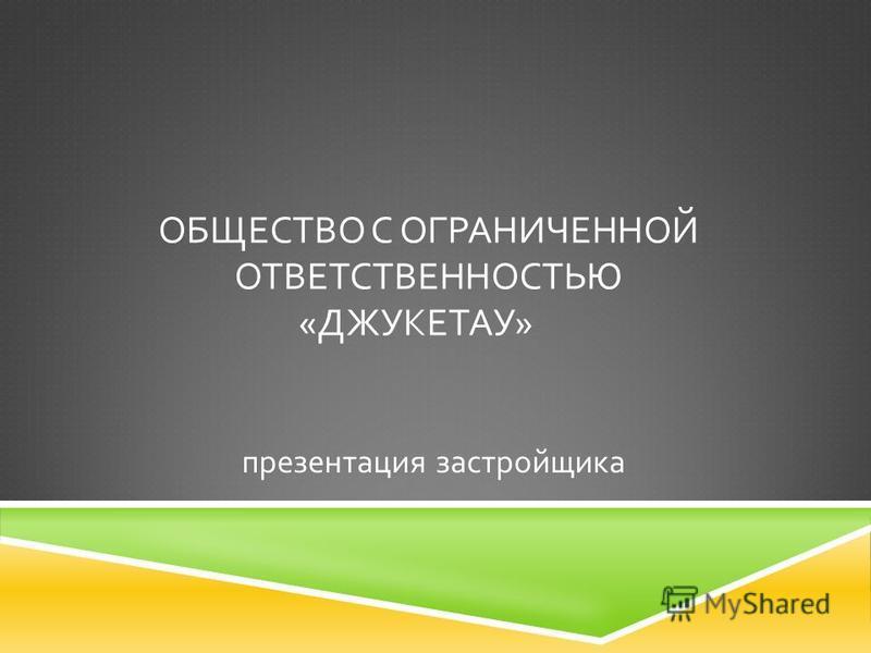 ОБЩЕСТВО С ОГРАНИЧЕННОЙ ОТВЕТСТВЕННОСТЬЮ « ДЖУКЕТАУ » презентация застройщика