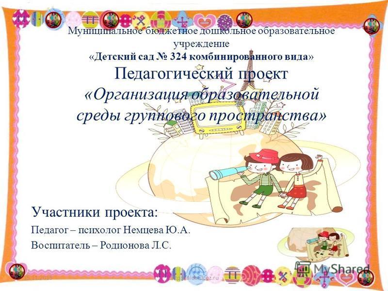 Муниципальное бюджетное дошкольное образовательное учреждение «Детский сад 324 комбинированного вида» Педагогический проект «Организация образовательной среды группового пространства» 15.11.2015http://aida.ucoz.ru1 Участники проекта: Педагог – психол