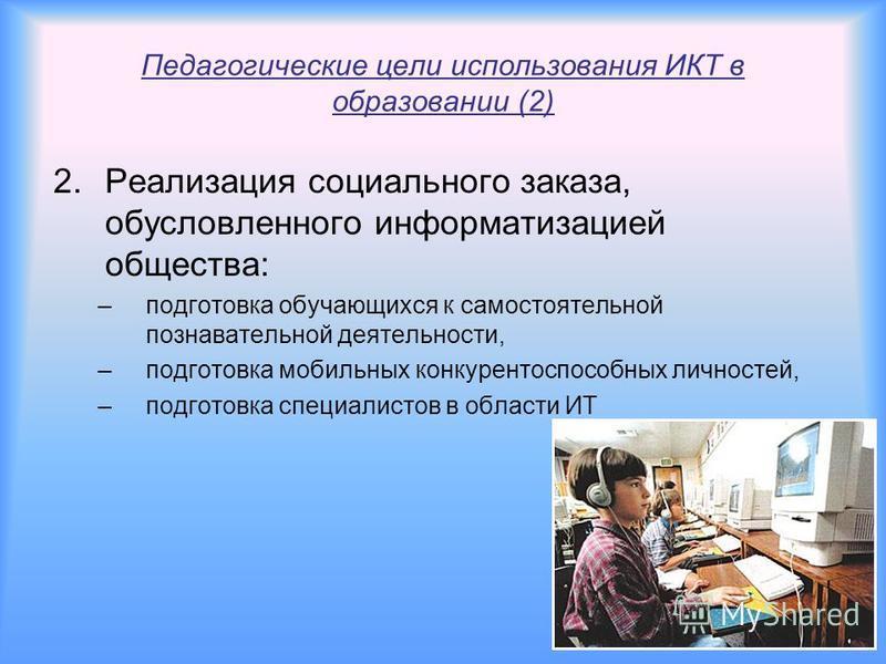 Педагогические цели использования ИКТ в образовании (1) 1. Развитие личности обучающегося - подготовка к самостоятельной продуктивной деятельности в условиях информационного общества: –развитие мышления, –развитие коммуникативных способностей, –разви