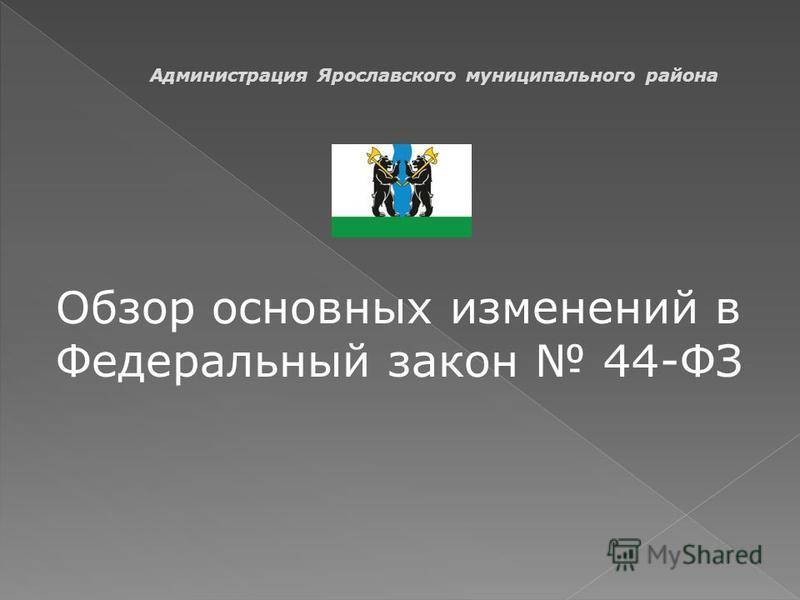 Обзор основных изменений в Федеральный закон 44-ФЗ Администрация Ярославского муниципального района