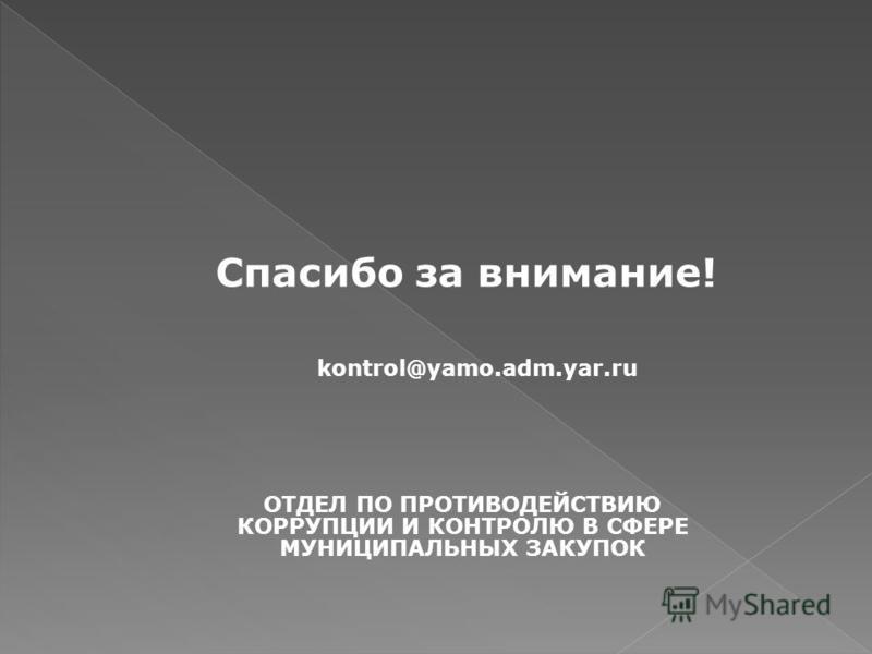 Спасибо за внимание! ОТДЕЛ ПО ПРОТИВОДЕЙСТВИЮ КОРРУПЦИИ И КОНТРОЛЮ В СФЕРЕ МУНИЦИПАЛЬНЫХ ЗАКУПОК kontrol@yamo.adm.yar.ru
