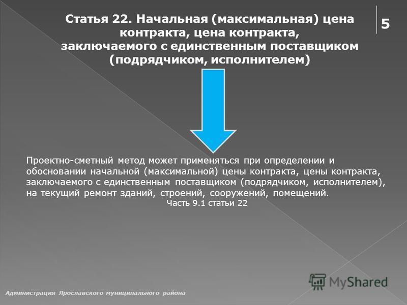 Администрация Ярославского муниципального района 5 Статья 22. Начальная (максимальная) цена контракта, цена контракта, заключаемого с единственным поставщиком (подрядчиком, исполнителем) Проектно-сметный метод может применяться при определении и обос