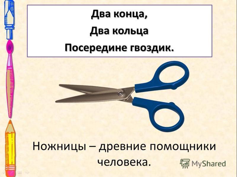 Ножницы – древние помощники человека. Два конца, Два кольца Посередине гвоздик.