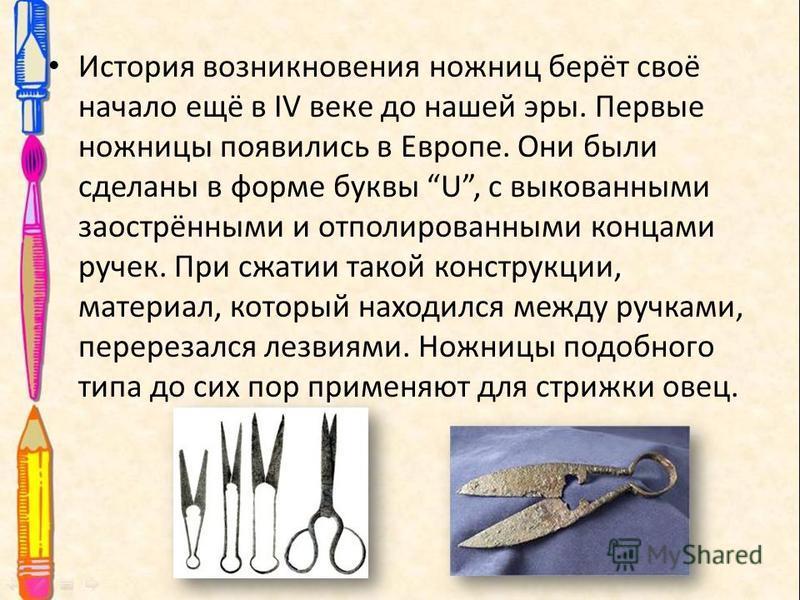 История возникновения ножниц берёт своё начало ещё в IV веке до нашей эры. Первые ножницы появились в Европе. Они были сделаны в форме буквы U, с выкованными заострёнными и отполированными концами ручек. При сжатии такой конструкции, материал, которы