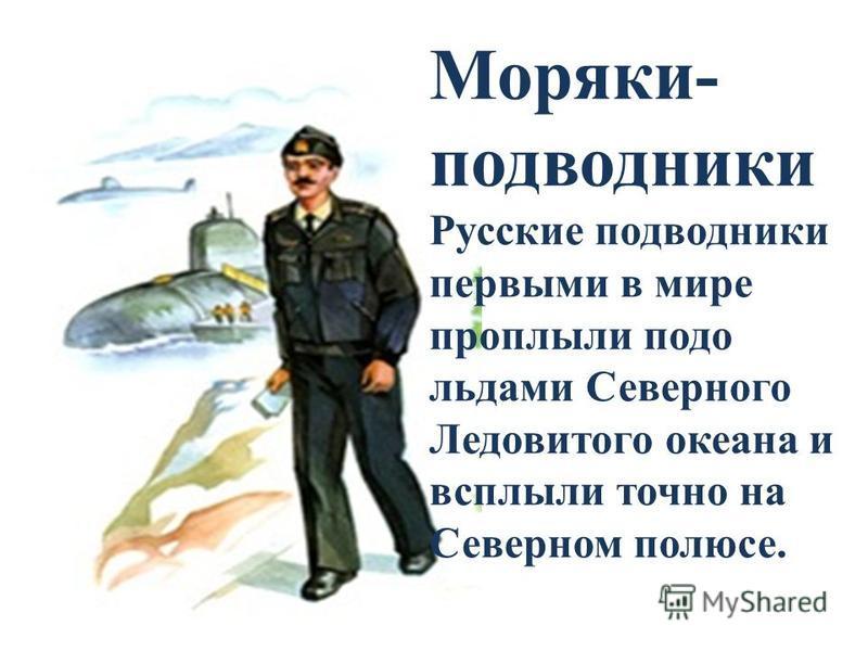 Моряки- подводники Русские подводники первыми в мире проплыли подо льдами Северного Ледовитого океана и всплыли точно на Северном полюсе.
