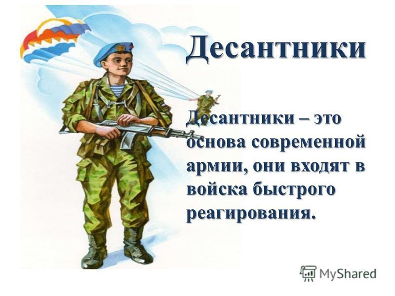 Десантники Десантники – это основа современной армии, они входят в войска быстрого реагирования.