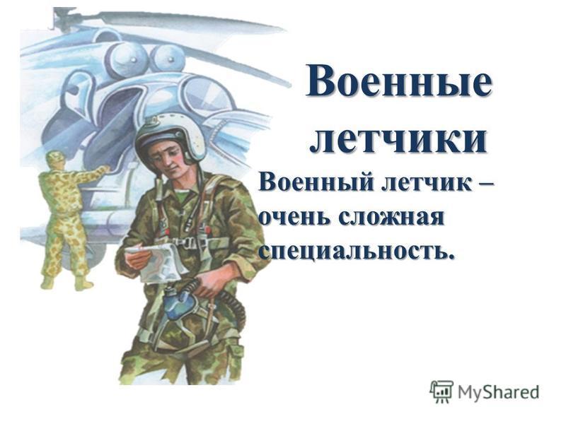 Военные летчики Военный летчик – очень сложная специальность.
