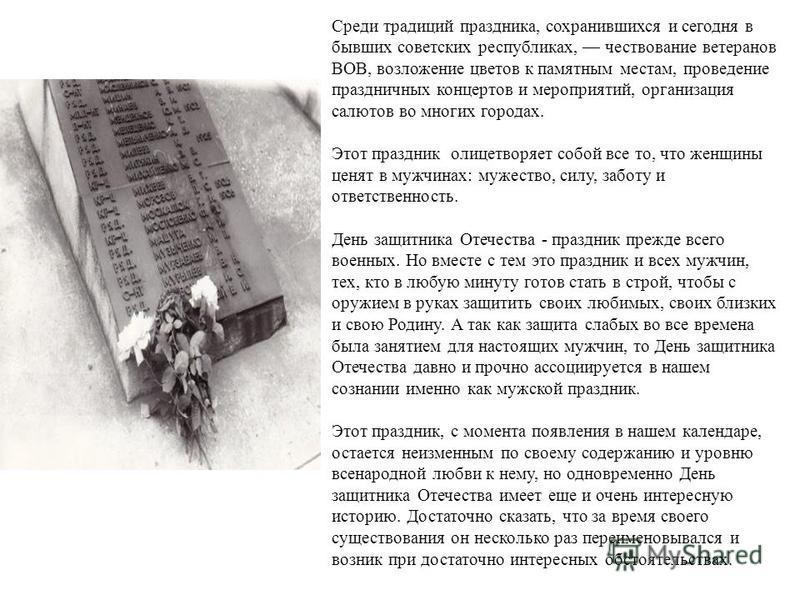 Среди традиций праздника, сохранившихся и сегодня в бывших советских республиках, чествование ветеранов ВОВ, возложение цветов к памятным местам, проведение праздничных концертов и мероприятий, организация салютов во многих городах. Этот праздник оли
