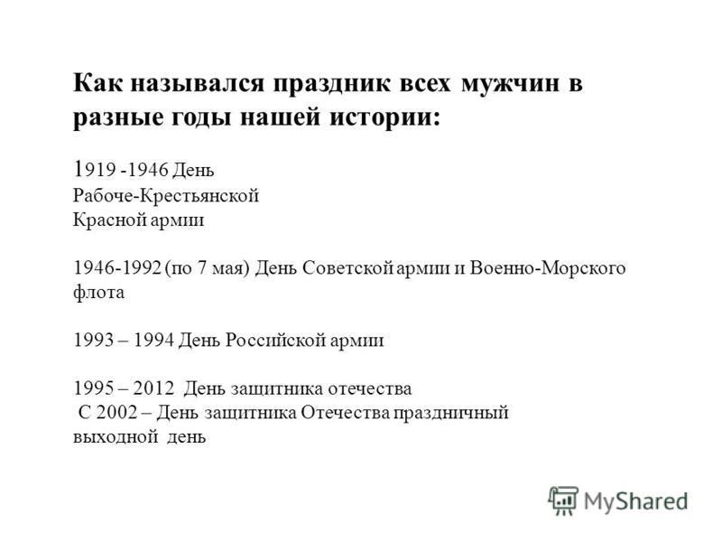 Как назывался праздник всех мужчин в разные годы нашей истории: 1 919 -1946 День Рабоче-Крестьянской Красной армии 1946-1992 (по 7 мая) День Советской армии и Военно-Морского флота 1993 – 1994 День Российской армии 1995 – 2012 День защитника отечеств