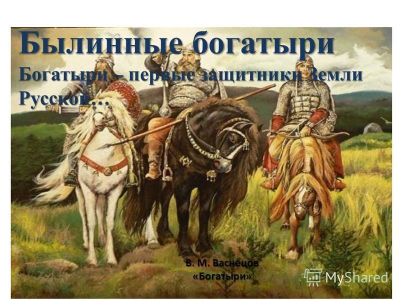 В. М. Васнецов «Богатыри» Былинные богатыри Богатыри – первые защитники Земли Русской…