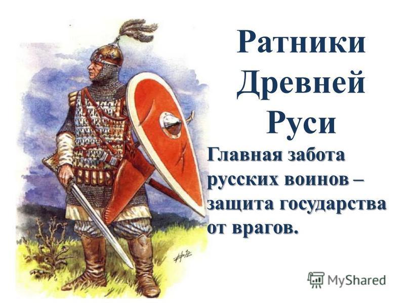 Ратники Древней Руси Главная забота русских воинов – защита государства от врагов.