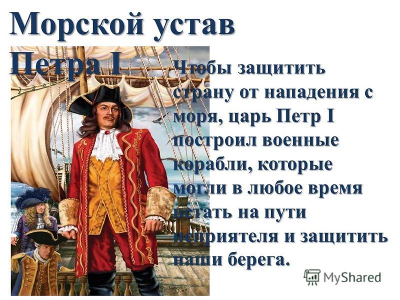 Чтобы защитить страну от нападения с моря, царь Петр I построил военные корабли, которые могли в любое время встать на пути неприятеля и защитить наши берега. Морской устав Петра I