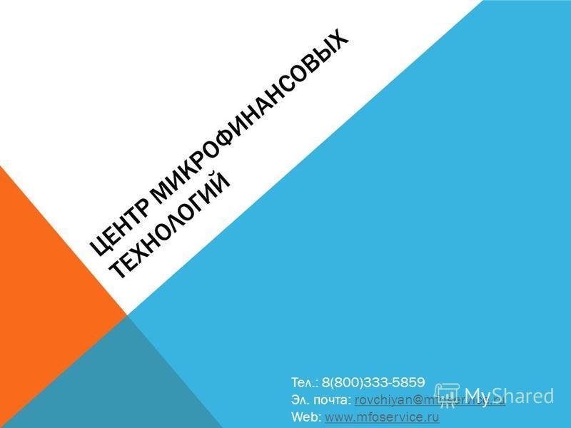 ЦЕНТР МИКРОФИНАНСОВЫХ ТЕХНОЛОГИЙ Тел.: 8(800)333-5859 Эл. почта: rovchiyan@mfoservice.rurovchiyan@mfoservice.ru Web: www.mfoservice.ruwww.mfoservice.ru
