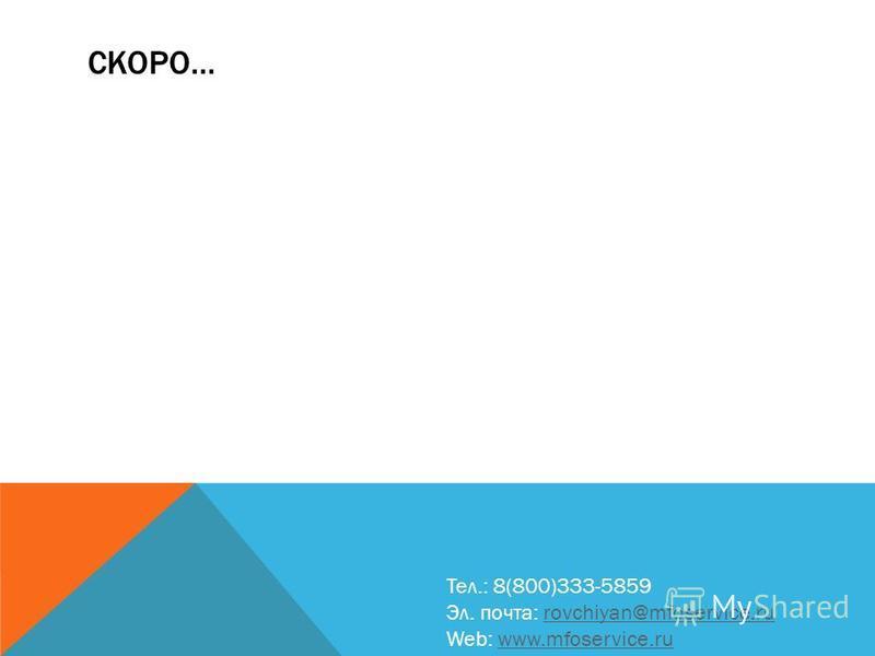 СКОРО… Тел.: 8(800)333-5859 Эл. почта: rovchiyan@mfoservice.rurovchiyan@mfoservice.ru Web: www.mfoservice.ruwww.mfoservice.ru
