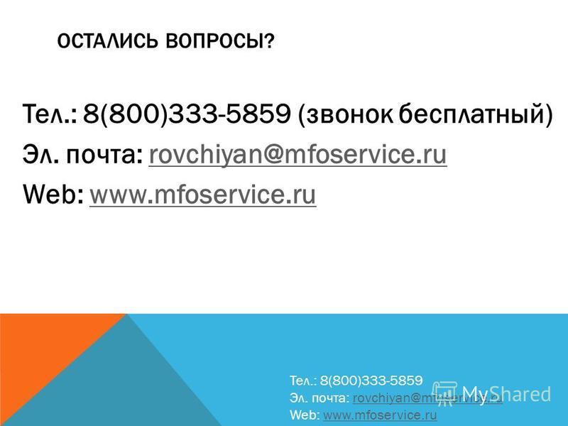 ОСТАЛИСЬ ВОПРОСЫ? Тел.: 8(800)333-5859 (звонок бесплатный) Эл. почта: rovchiyan@mfoservice.rurovchiyan@mfoservice.ru Web: www.mfoservice.ruwww.mfoservice.ru Тел.: 8(800)333-5859 Эл. почта: rovchiyan@mfoservice.rurovchiyan@mfoservice.ru Web: www.mfose
