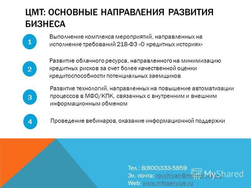 ЦМТ: ОСНОВНЫЕ НАПРАВЛЕНИЯ РАЗВИТИЯ БИЗНЕСА Тел.: 8(800)333-5859 Эл. почта: rovchiyan@mfoservice.rurovchiyan@mfoservice.ru Web: www.mfoservice.ruwww.mfoservice.ru 1 Выполнение комплекса мероприятий, направленных на исполнение требований 218-ФЗ «О кред