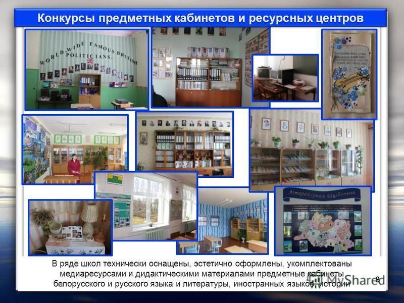 В ряде школ технически оснащены, эстетично оформлены, укомплектованы медиа ресурсами и дидактическими материалами предметные кабинеты белорусского и русского языка и литературы, иностранных языков, истории 8 Конкурсы предметных кабинетов и ресурсных