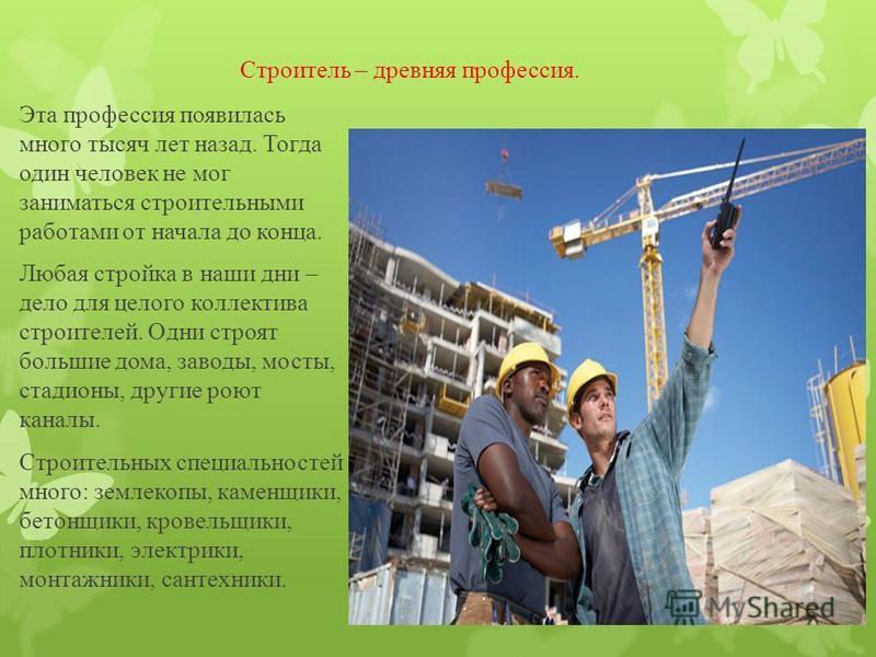 Строитель – древняя профессия. Эта профессия появилась много тысяч лет назад. Тогда один человек не мог заниматься строительными работами от начала до конца. Любая стройка в наши дни – дело для целого коллектива строителей. Одни строят большие дома,