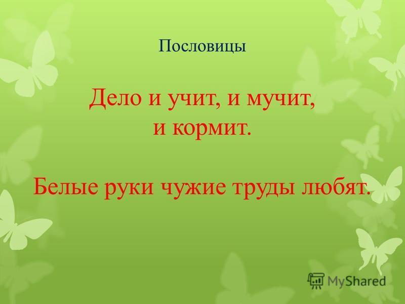 Пословицы Дело и учит, и мучит, и кормит. Белые руки чужие труды любят.