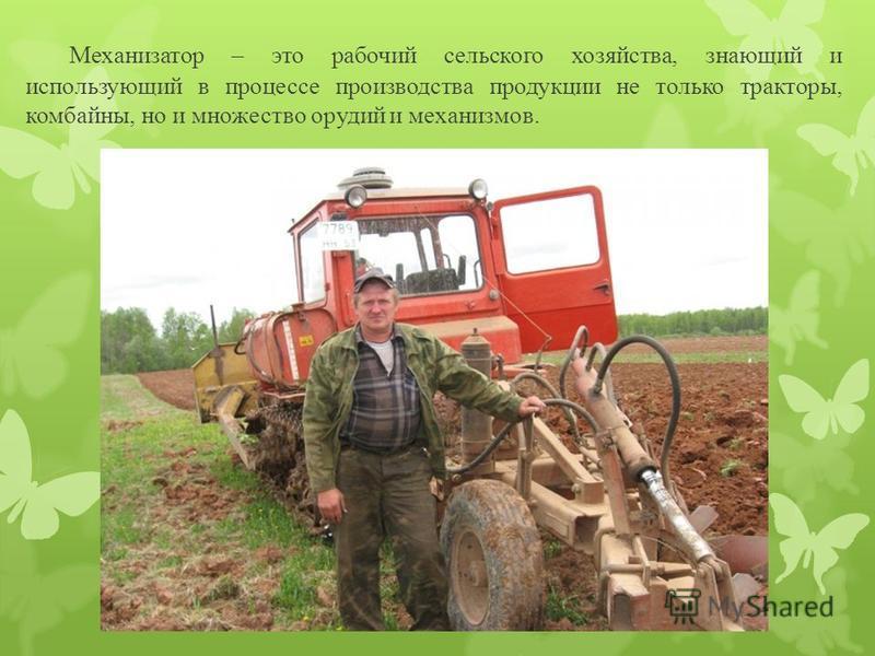 Механизатор – это рабочий сельского хозяйства, знающий и использующий в процессе производства продукции не только тракторы, комбайны, но и множество орудий и механизмов..