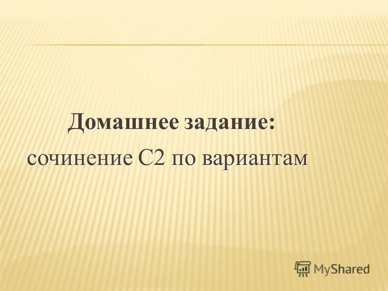Домашнее задание: Домашнее задание: сочинение С2 по вариантам сочинение С2 по вариантам