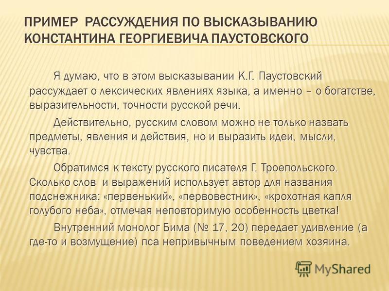 ПРИМЕР РАССУЖДЕНИЯ ПО ВЫСКАЗЫВАНИЮ КОНСТАНТИНА ГЕОРГИЕВИЧА ПАУСТОВСКОГО Я думаю, что в этом высказывании К.Г. Паустовский рассуждает о лексических явлениях языка, а именно – о богатстве, выразительности, точности русской речи. Действительно, русским