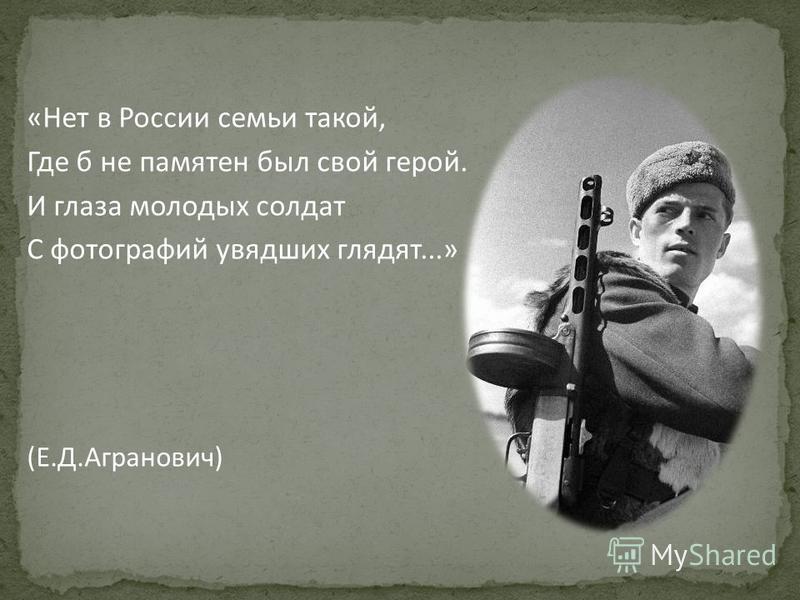 «Нет в России семьи такой, Где б не памятен был свой герой. И глаза молодых солдат С фотографий увядших глядят...» (Е.Д.Агранович)